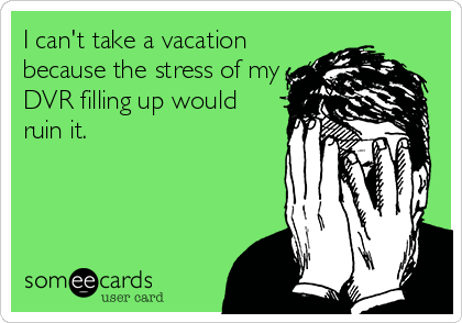... take a vacation because the stress of my DVR filling up would ruin it