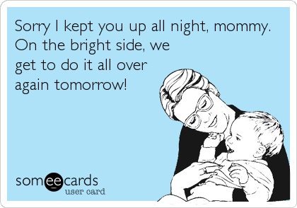 someecards.com - Sorry I kept you up all night, mommy. On the bright side, we get to do it all over again tomorrow!