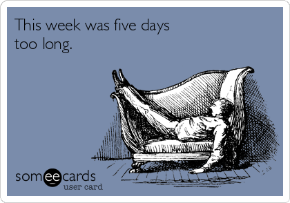 someecards.com - This week was five days too long.