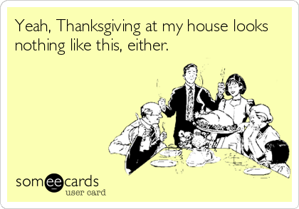someecards.com - Yeah, Thanksgiving at my house looks nothing like this, either.