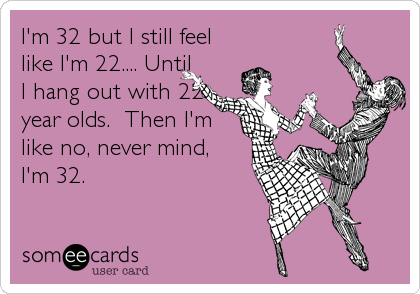 Funny Somewhat Topical Ecard: I'm 32 but I still feel like I'm 22.... Until I hang out with 22 year olds. Then I'm like no, never mind, I'm 32.