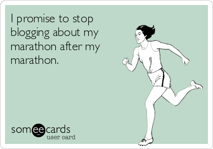 someecards.com - I promise to stop blogging about my marathon after my marathon.