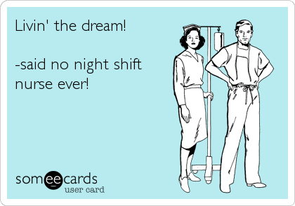 someecards.com - Livin' the dream! -said no night shift nurse ever!