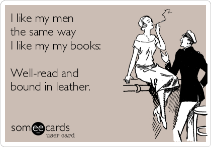 someecards.com - I like my men the same way I like my my books: Well-read and bound in leather.