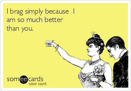 someecards.com - I brag simply because I am so much better than you.