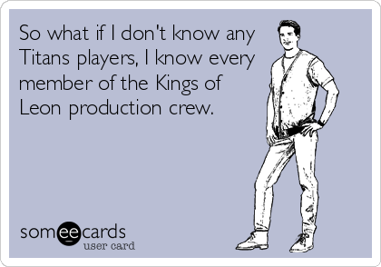 someecards.com - So what if I don't know any Titans players, I know every member of the Kings of Leon production crew.