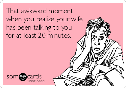 Funny Family Ecard: That awkward moment when you realize your wife has been talking to you for at least 20 minutes.