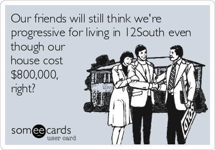 someecards.com - Our friends will still think we're progressive for living in 12South even though our house cost $800,000, right?