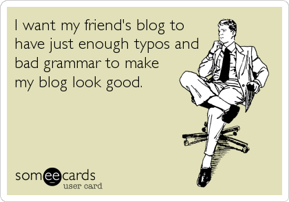 someecards.com - I want my friend's blog to have just enough typos and bad grammar to make my blog look good.