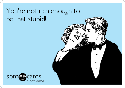 someecards.com - You're not rich enough to be that stupid!