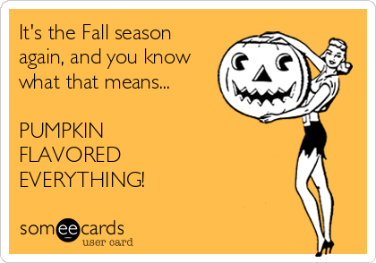 Funny Seasonal Ecard: It's the Fall season again, and you know what that means... PUMPKIN FLAVORED EVERYTHING!