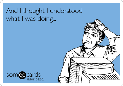 someecards.com - And I thought I understood what I was doing...
