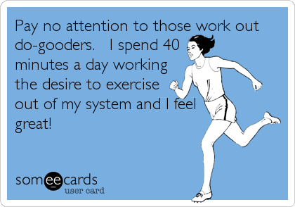 someecards.com - Pay no attention to those work out do-gooders. I spend 40 minutes a day working the desire to exercise out of my system and I feel great!