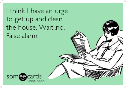 Funny Confession Ecard: I think I have an urge to get up and clean the house. Wait..no. False alarm.
