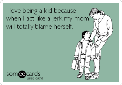someecards.com - I love being a kid because when I act like a jerk my mom will totally blame herself.