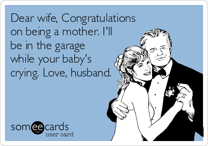 someecards.com - Dear wife, Congratulations on being a mother. I'll be in the garage while your baby's crying. Love, husband, 2013, beckycharms, design, funny, greeting cards, illustration, San Diego,