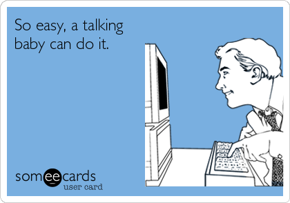 someecards.com - So easy, a talking baby can do it.