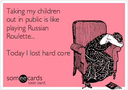 someecards.com - Taking my children out in public is like playing Russian Roulette... Today I lost hard core