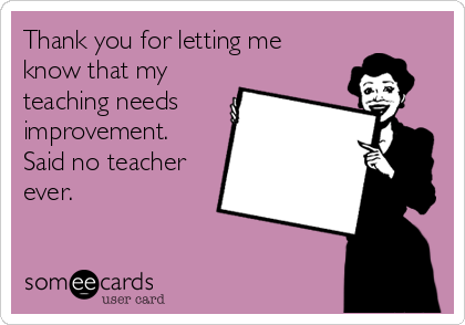 Funny Teacher Week Ecard: Thank you for letting me know that my teaching needs improvement. Said no teacher ever.