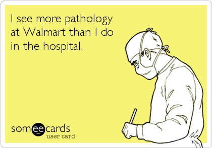 someecards.com - I see more pathology at Walmart than I do in the hospital.