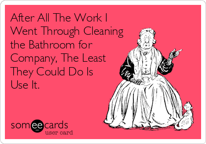 someecards.com - After All The Work I Went Through Cleaning the Bathroom for Company, The Least They Could Do Is Use It.