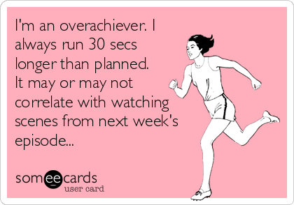someecards.com - I'm an overachiever. I always run 30 secs longer than planned. It may or may not correlate with watching scenes from next week's episode...