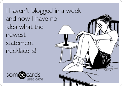 someecards.com - I haven't blogged in a week and now I have no idea what the newest statement necklace is!