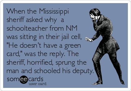someecards.com - When the Mississippi sheriff asked why a schoolteacher from NM was sitting in their jail cell,