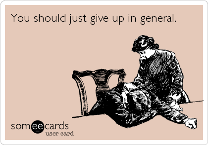 someecards.com - You should just give up in general.