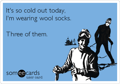 someecards.com - It's so cold out today, I'm wearing wool socks. Three of them.