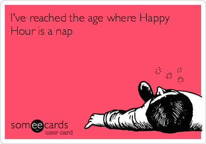 someecards.com - I've reached the age where Happy Hour is a nap