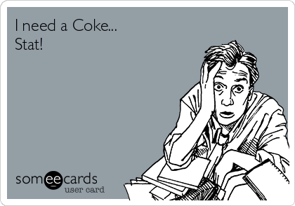 someecards.com - I need a Coke... Stat!