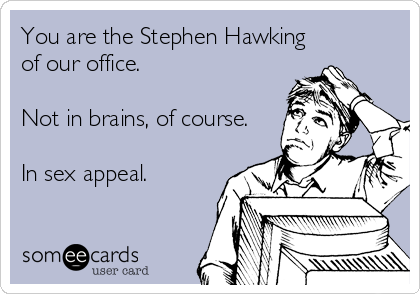 someecards.com - You are the Stephen Hawking of our office. Not in brains, of course. In sex appeal.