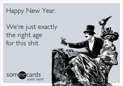someecards.com - Happy New Year. We're just exactly the right age for this shit.
