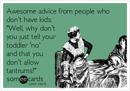 Funny Baby Ecard: Awesome advice from people who don't have kids: 'Well, why don't you just tell your toddler 'no' and that you don't allow tantrums?'