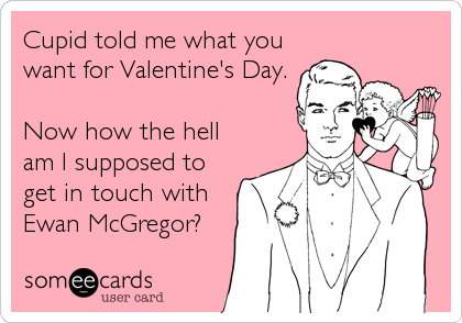 someecards.com - Cupid told me what you want for Valentine's Day. Now how the hell am I supposed to get in touch with Ewan McGregor?
