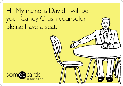 someecards.com - Hi, My name is David I will be your Candy Crush counselor please have a seat.