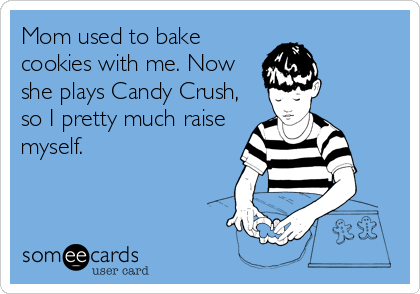 someecards.com - Mom used to bake cookies with me. Now she plays Candy Crush, so I pretty much raise myself.