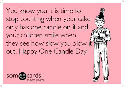You know you it is time to stop counting when your cake only has one candle on it and your children smile when they see how slow you blow it out. Happy One Candle Day!, birthday ecard