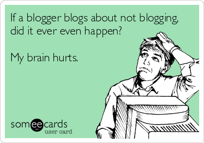 someecards.com - If a blogger blogs about not blogging, did it ever even happen? My brain hurts. www.pirateprerogative.com