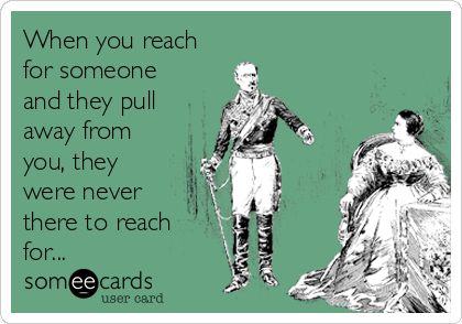 Funny Friendship Ecard: When you reach for someone and they pull away from you, they were never there to reach for...