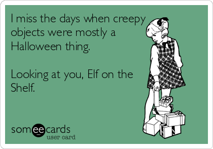 someecards.com - I miss the days when creepy objects were mostly a Halloween thing. Looking at you, Elf on the Shelf.