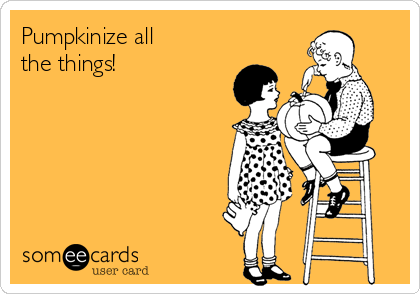 someecards.com - Pumpkinize all the things!