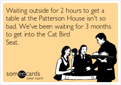 someecards.com - Waiting outside for 2 hours to get a table at the Patterson House isn't so bad. We've been waiting for 3 months to get into the Cat Bird Seat.