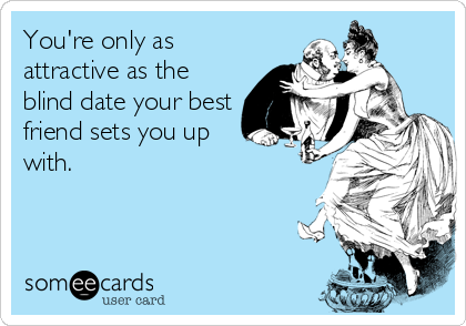 someecards.com - You're only as attractive as the blind date your best friend sets you up with.