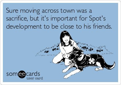someecards.com - Sure moving across town was a sacrifice, but it's important for Spot's development to be close to his friends.