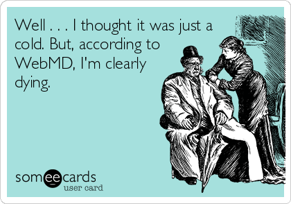 someecards.com - Well . . . I thought it was just a cold. But, according to WebMD, I'm clearly dying.