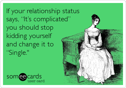 """If your relationship status says, """"It's complicated""""  you should stop kidding yourself and change it to """"Single."""