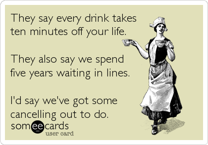 someecards.com - They say every drink takes ten minutes off your life. They also say we spend five years waiting in lines. I'd say we've got some cancelling out to do.
