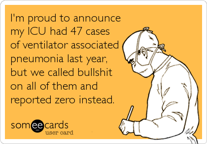 someecards.com - I'm proud to announce my ICU had 47 cases of ventilator associated pneumonia last year, but we called bullshit on all of them and rep
